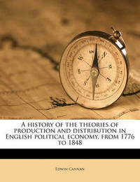 A History of the Theories of Production and Distribution in English Political Economy, from 1776 to 1848 by Edwin Cannan