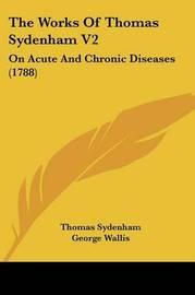 The Works Of Thomas Sydenham V2: On Acute And Chronic Diseases (1788) by Thomas Sydenham image