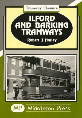 Ilford and Barking Tramways by Robert J. Harley