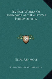 Several Works of Unknown Alchemistical Philosophers by Elias Ashmole