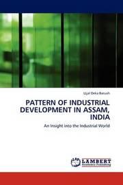Pattern of Industrial Development in Assam, India by Ujjal Deka Baruah