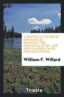 A Practical Course in Mechanical Drawing. for Individual Study and Shop Classes, Trade and High School by William F. Willard image