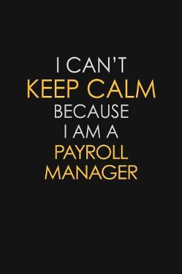 I Can't Keep Calm Because I Am A Payroll Manager by Blue Stone Publishers