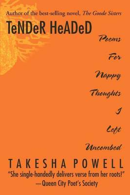 Tender Headed: Poems for Nappy Thoughts I Left Uncombed by Takesha D Powell