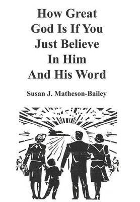 How Great God is If You Just Believe in Him and His Word by Susan J. Matheson-Bailey