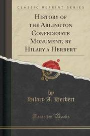 History of the Arlington Confederate Monument, by Hilary a Herbert (Classic Reprint) by Hilary A Herbert image