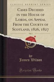 Cases Decided in the House of Lords, on Appeal from the Courts of Scotland, 1826, 1827, Vol. 2 (Classic Reprint) by James Wilson