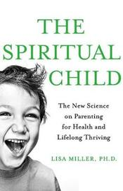 The Spiritual Child: The New Science on Parenting for Health and Lifelong Thriving by Lisa Miller