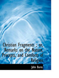 Christian Fragments; Or, Remarks on the Nature, Precepts, and Comforts of Religion by John Burns