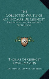 The Collected Writings of Thomas de Quincey: Biographies and Biographic Sketches V4 by Thomas De Quincey