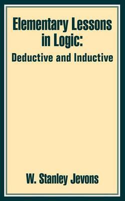 Elementary Lessons in Logic: Deductive and Inductive by W.Stanley Jevons