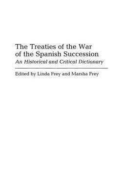 The Treaties of the War of the Spanish Succession by Linda S. Frey