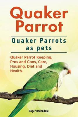 Quaker Parrot. Quaker Parrots as pets. Quaker Parrot Keeping, Pros and Cons, Care, Housing, Diet and Health. by Roger Rodendale