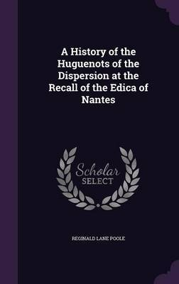 A History of the Huguenots of the Dispersion at the Recall of the Edica of Nantes by Reginald Lane Poole