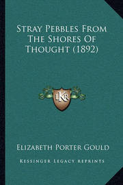 Stray Pebbles from the Shores of Thought (1892) Stray Pebbles from the Shores of Thought (1892) by Elizabeth Porter Gould