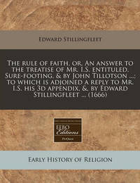 The Rule of Faith, Or, an Answer to the Treatise of Mr. I.S. Entituled, Sure-Footing, & by John Tillotson ...; To Which Is Adjoined a Reply to Mr. I.S. His 3D Appendix, &, by Edward Stillingfleet ... (1666) by Edward Stillingfleet