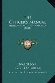 The Officer's Manual: Military Maxims of Napoleon (1831) by . Napoleon
