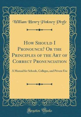 How Should I Pronounce? or the Principles of the Art of Correct Pronunciation by William Henry Pinkney Phyfe