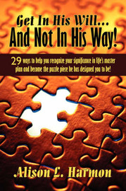 Get in His Will... and Not in His Way!: 29 Ways to Help You Recognize Your Significance in Life's Master Plan and Become the Puzzle Piece He Has Designed You to Be! by Alison L. Harmon image
