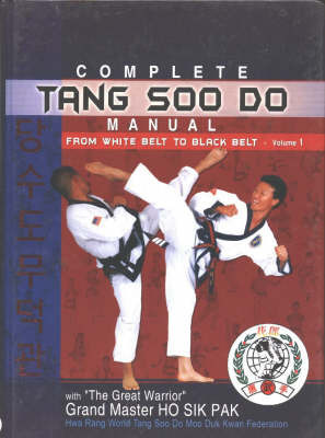 Complete Tang Soo Do Manual: v. 1: From White Belt to Black Belt by Ho Sik Grand Master Pak