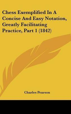 Chess Exemplified In A Concise And Easy Notation, Greatly Facilitating Practice, Part 1 (1842) by Charles Pearson