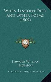 When Lincoln Died and Other Poems (1909) by Edward William Thomson