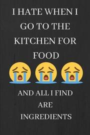 I Hate When I Go to the Kitchen for Food, and All I Find Are Ingredients by Note Publishing