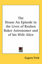 The House An Episode in the Lives of Reuben Baker Astronomer and of His Wife Alice by Eugene Field image