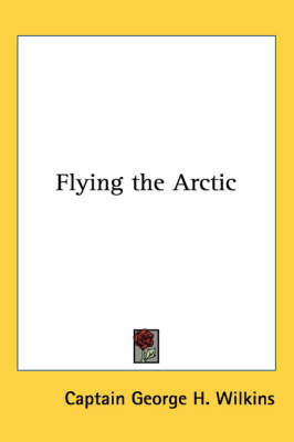 Flying the Arctic by Captain George H. Wilkins