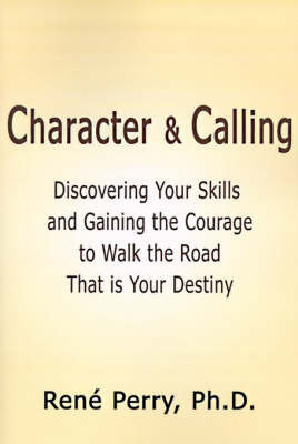 Character and Calling: Discovering Your Skills and Gaining the Courage to Walk the Road That is Your Destiny by Rene Perry, Ph.D.
