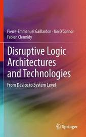 Disruptive Logic Architectures and Technologies by Pierre-Emmanuel Gaillardon