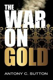 The War on Gold by Antony Sutton