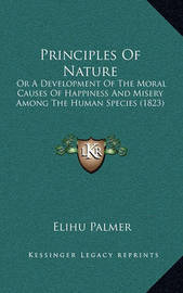 Principles of Nature: Or a Development of the Moral Causes of Happiness and Misery Among the Human Species (1823) by Elihu Palmer