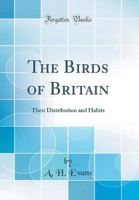 The Birds of Britain Their Distribution and Habits (Classic Reprint) by A. H. Evans