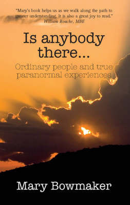 Is Anybody There...: Ordinary People and True Paranormal Experiences by Mary Bowmaker