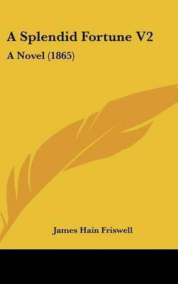 A Splendid Fortune V2: A Novel (1865) by James Hain Friswell