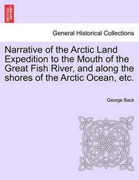 Narrative of the Arctic Land Expedition to the Mouth of the Great Fish River, and Along the Shores of the Arctic Ocean, Etc. by George Back