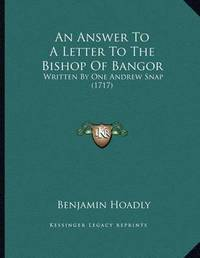 An Answer to a Letter to the Bishop of Bangor: Written by One Andrew Snap (1717) by Benjamin Hoadly