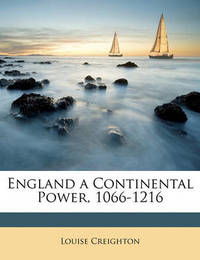 England a Continental Power, 1066-1216 by Louise Creighton
