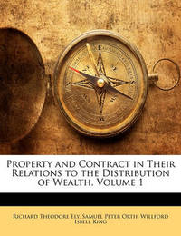 Property and Contract in Their Relations to the Distribution of Wealth, Volume 1 by Richard Theodore Ely