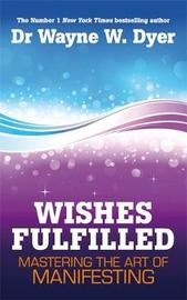 Wishes Fulfilled by Wayne W Dyer