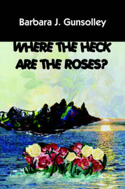 Where The Heck Are The Roses? by Barbara J. Gunsolley image