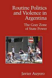 Routine Politics and Violence in Argentina by Javier Auyero