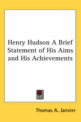 Henry Hudson A Brief Statement of His Aims and His Achievements by Thomas A Janvier