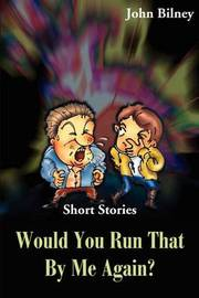 Would You Run That by Me Again?: Short Stories by John Bilney image