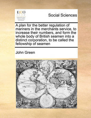 A Plan for the Better Regulation of Mariners in the Merchants Service, to Increase Their Numbers, and Form the Whole Body of British Seamen Into a Distinct Corporation, to Be Called the Fellowship of Seamen by John Green
