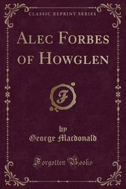 Alec Forbes of Howglen (Classic Reprint) by George MacDonald