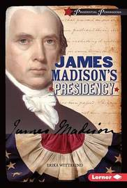 James Madison's Presidency by Erika Wittekind