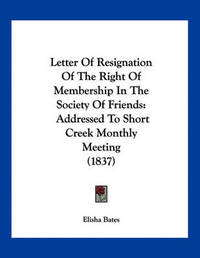 Letter of Resignation of the Right of Membership in the Society of Friends: Addressed to Short Creek Monthly Meeting (1837) by Elisha Bates