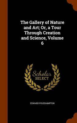 The Gallery of Nature and Art; Or, a Tour Through Creation and Science, Volume 6 by Edward Polehampton image
